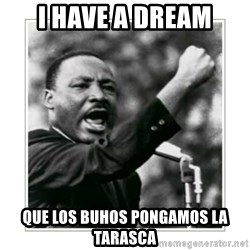 I HAVE A DREAM - i have a dream que los buhos pongamos la tarasca