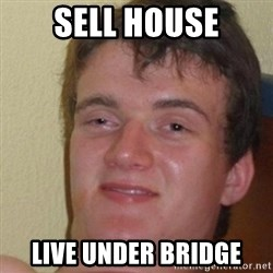 really high guy - sell house live under bridge