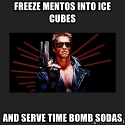 Arnold Terminator - FREEZE MENTOS INTO ICE CUBES AND SERVE TIME BOMB SODAS