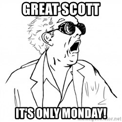 GREAT SCOTT - Great Scott it's only monday!