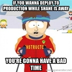 Bad time ski instructor 1 - if you wanna deploy to production while shane is away you're gonna have a bad time