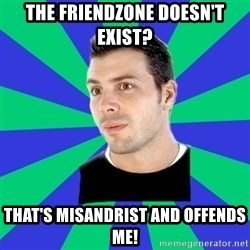 White Cishet Opinions  - The friendzone doesn't exist? That's misandrist and offends me!