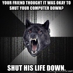 Insanity Wolf - Your friend thought it was okay to shut your computer down? SHUT HIS LIFE DOWN.