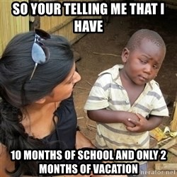 skeptical black kid - SO YOUR TELLING ME THAT I HAVE 10 MONTHS OF SCHOOL AND ONLY 2 MONTHS OF VACATION