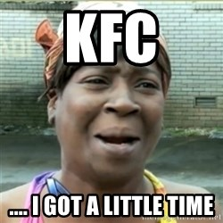 Ain't Nobody got time fo that - KFC .... I got a little time