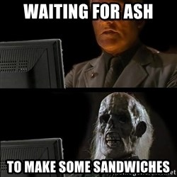 Waiting For - Waiting for ash to make some sandwiches