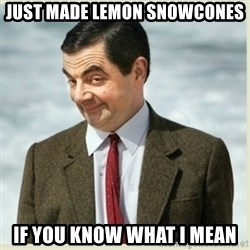 MR bean - just made lemon snowcones if you know what i mean