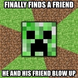 Minecraft Creeper - Finally finds a friend He and his friend blow up