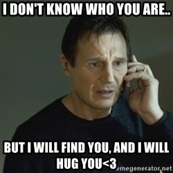 I don't know who you are... - I don't know who you are.. But I will find you, and I will hug you<3