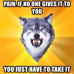 Courage Wolf - Pain. If No one gives it to you You just have to take it