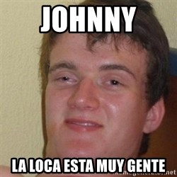 really high guy - Johnny  La loca esta muy gente