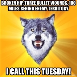 Courage Wolf - broken hip, three bullet wounds, 100 miles behind enemy territory i call this tuesday!