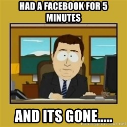 aaand its gone - Had a facebook for 5 minutes And its gone.....