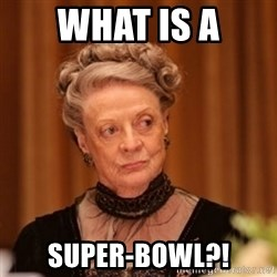 Dowager Countess of Grantham - WHAT IS A SUPER-BOWL?!