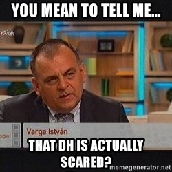 vargaistvan - You mean to tell me... That DH is actually scared?