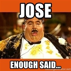 Fat Guy - JOSE ENOUGH SAID...