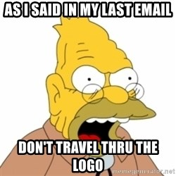 Grandpa SImpson - AS I SAID IN MY LAST EMAIL DON'T TRAVEL THRU THE LOGO