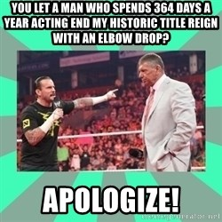 CM Punk Apologize! - You let A man who spends 364 days a year acting end my historic title reign with an elbow drop? Apologize!