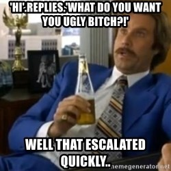 That escalated quickly-Ron Burgundy - 'hi'.replies.'what do you want you ugly bitch?!' well that escalated quickly..