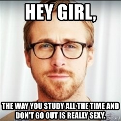 Ryan Gosling Hey Girl 3 - Hey girl, The way you study all the time and don't go out is really sexy.