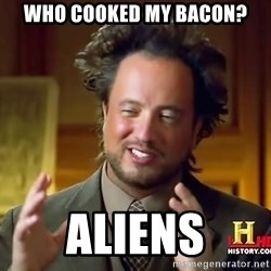 Ancient Aliens - who cooked my bacon? aliens