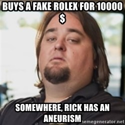chumlee - buys a fake rolex for 10000$ somewhere, rick has an aneurism