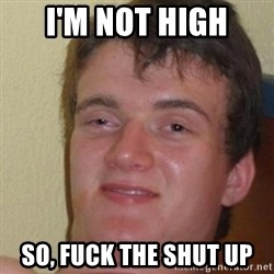 really high guy - I'm not high so, fuck the shut up