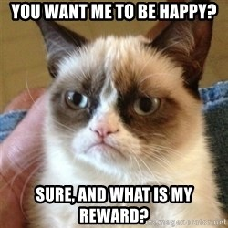 Grumpy Cat  - you want me to be happy? sure, and what is my reward?