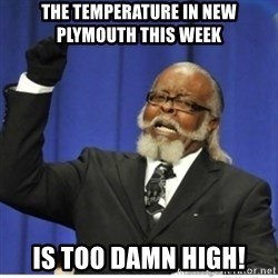 too damn high guy - The temperature in new plymouth this week is too damn high!