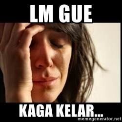 First World Problems - LM gue kaga kelar...