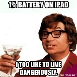 Austin Powers Drink - 1% Battery on ipad i too like to live dangerously.