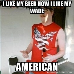 Redneck Randal - I like my beer how I like my wade  American