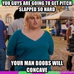Fat Amy Meme - You guys are going to get pitch slapped so hard your man boobs will concave