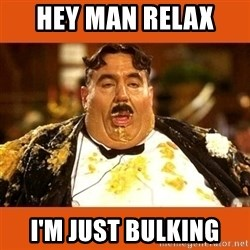Fat Guy - HEY MAN RELAX  I'M JUST BULKING