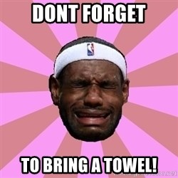 LeBron James - Dont forget to bring a towel!