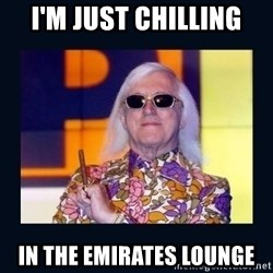 jimmysavile - I'M JUST CHILLING IN THE EMIRATES LOUNGE