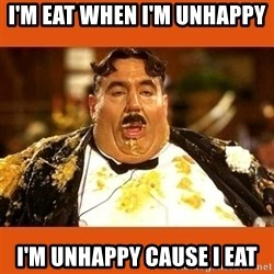 Fat Guy - I'M EAT WHEN I'M UNHAPPY  I'M UNHAPPY CAUSE I EAT