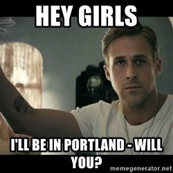 ryan gosling hey girl - Hey girls i'll be in portland - will you?