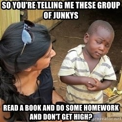 skeptical black kid - SO YOU'RE TELLING ME THESE GROUP OF JUNKYS READ A BOOK AND DO SOME HOMEWORK AND DON'T GET HIGH?