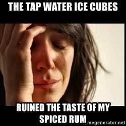 First World Problems - the tap water ice cubes ruined the taste of my spiced rum