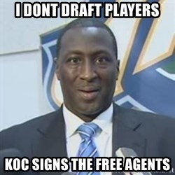 Corbin - I dont draft players KOC signs the Free agents