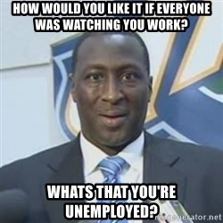 Corbin - How would you like it if everyone was watching you work? Whats that you're unemployed?