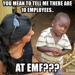 skeptical black kid - You mean to tell me there are 10 employees.. At EMF???