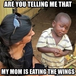 skeptical black kid - ARE YOU TELLING ME THAT MY MOM IS EATING THE WINGS