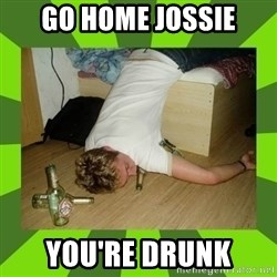 go home you,r drunk - Go home jossie you're drunk