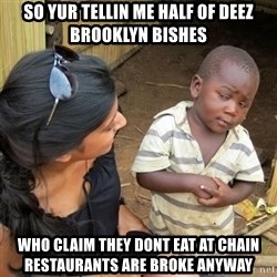 skeptical black kid - So yUr tellin me half of deez brooklyN bishes Who clAim They dOnt eaT at chain restaurants are broke anyway