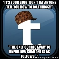 "Scumblr - ""iT'S YOUR BLOG! DON'T LET ANYONE TELL YOU HOW TO DO THINGS!!"" ""THE ONLY CORRECT WAY TO UNFIOLLOW SOMEONE IS AS FOLLOWS..."""