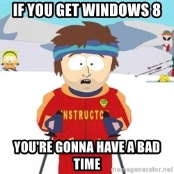 You're gonna have a bad time - if you get windows 8 You're gonna have a bad time