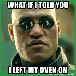 Matrix Morpheus - what if i told you i left my oven on
