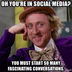 Willy Wonka - oh you're in social media? you must start so many fascinating conversations.